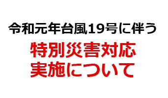 令和元年台風19号に伴う「特別災害対応」実施について